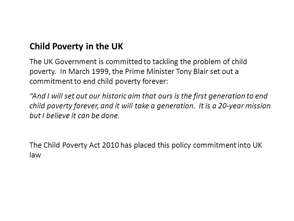 Child Poverty in the UK The UK Government is committed to tackling the problem of child poverty. In March 1999, the Prime Minister Tony Blair set out