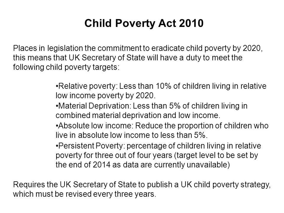 Child Poverty Act 2010 Places in legislation the commitment to eradicate child poverty by 2020, this means that UK Secretary of State will have a duty