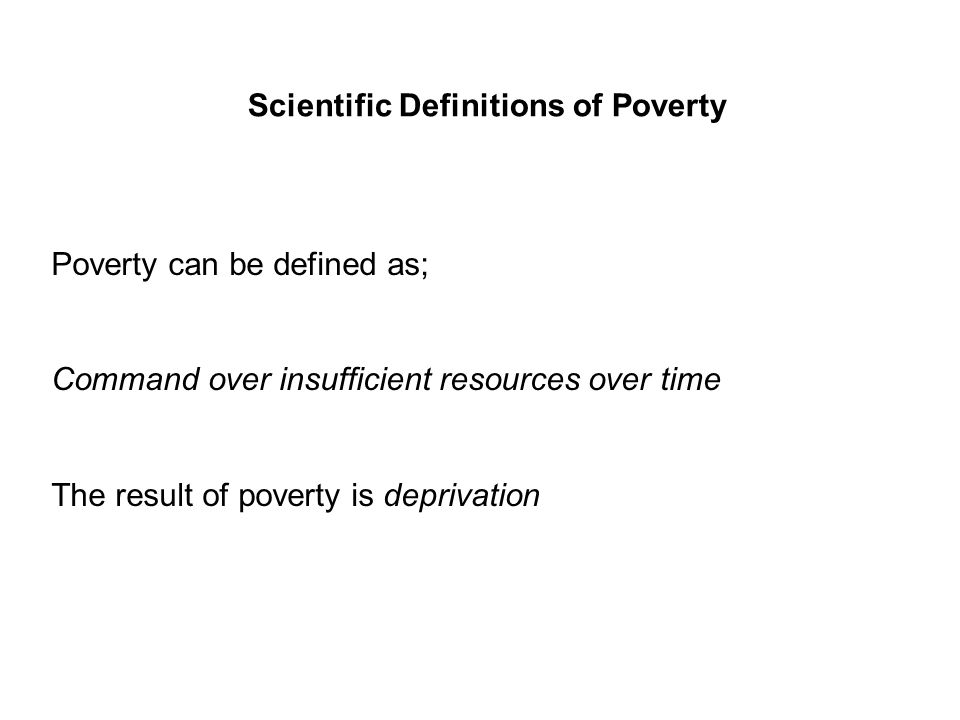 Scientific Definitions of Poverty Poverty can be defined as; Command over insufficient resources over time The result of poverty is deprivation