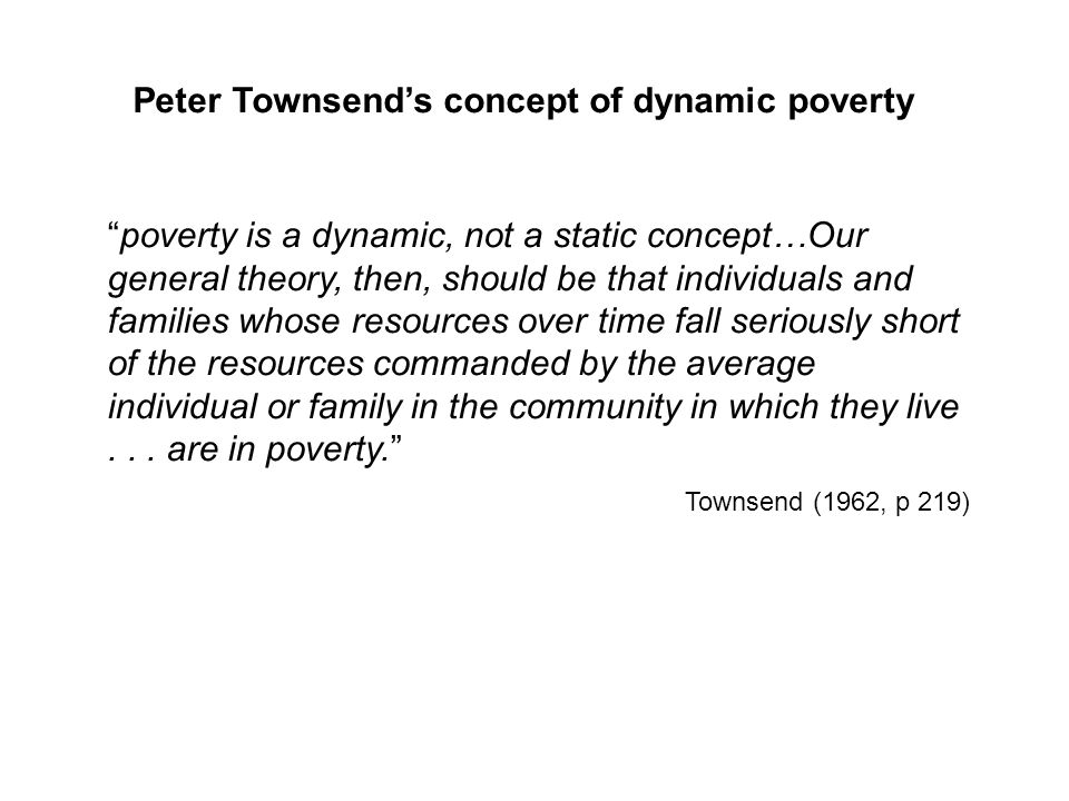 poverty is a dynamic, not a static concept…Our general theory, then, should be that individuals and families whose resources over time fall seriously