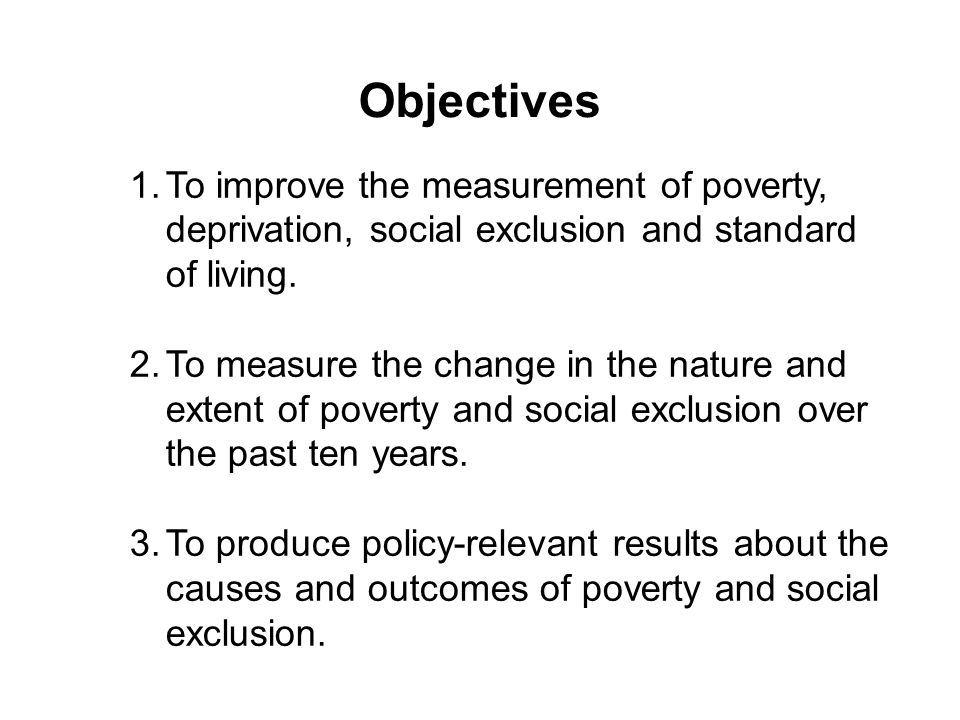 Objectives 1.To improve the measurement of poverty, deprivation, social exclusion and standard of living. 2.To measure the change in the nature and ex
