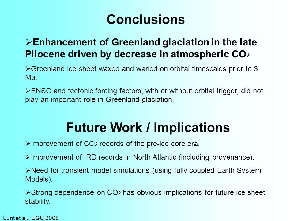 Lunt et al., EGU 2008 Conclusions Future Work / Implications Enhancement of Greenland glaciation in the late Pliocene driven by decrease in atmospheri