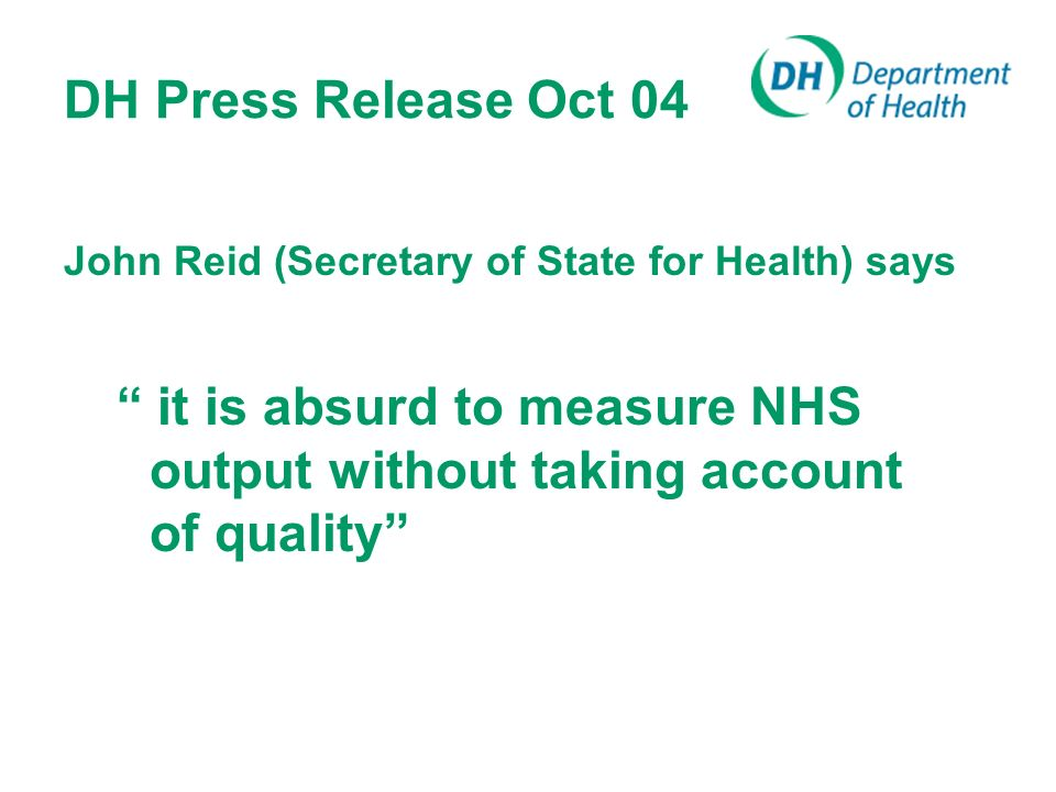 DH Press Release Oct 04 John Reid (Secretary of State for Health) says it is absurd to measure NHS output without taking account of quality