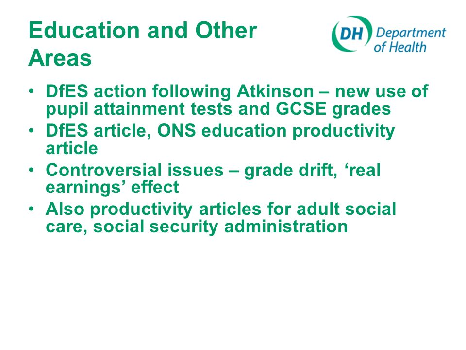 Education and Other Areas DfES action following Atkinson – new use of pupil attainment tests and GCSE grades DfES article, ONS education productivity article Controversial issues – grade drift, real earnings effect Also productivity articles for adult social care, social security administration