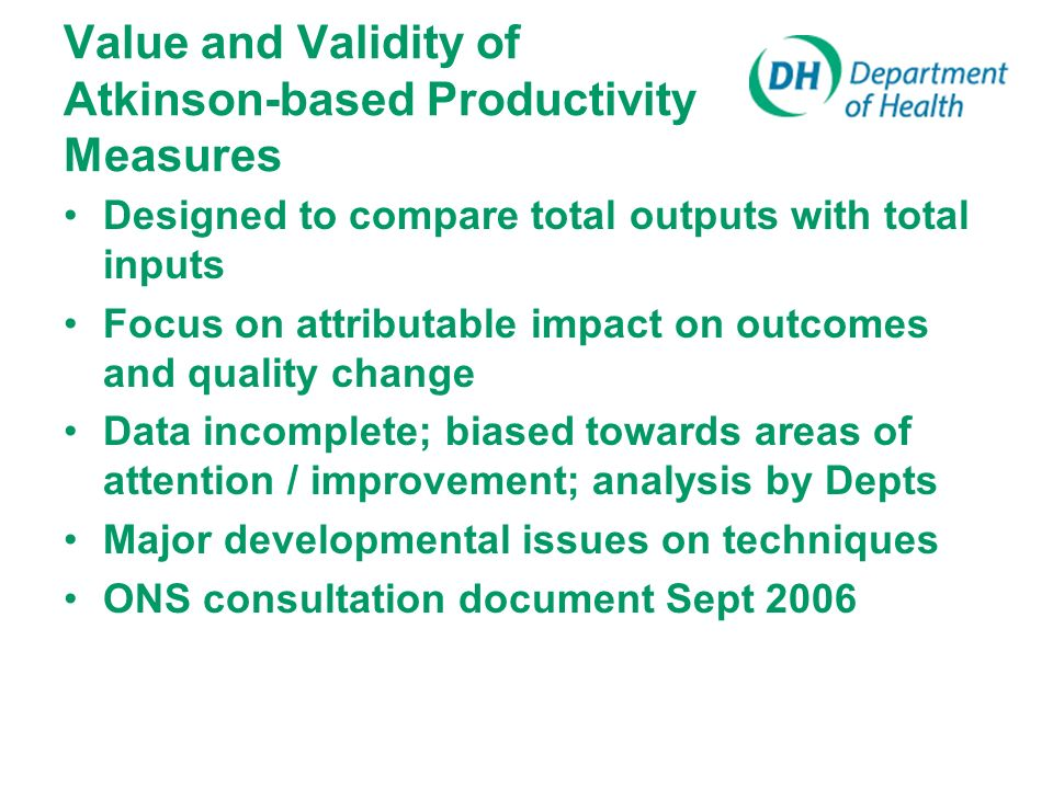 Value and Validity of Atkinson-based Productivity Measures Designed to compare total outputs with total inputs Focus on attributable impact on outcomes and quality change Data incomplete; biased towards areas of attention / improvement; analysis by Depts Major developmental issues on techniques ONS consultation document Sept 2006