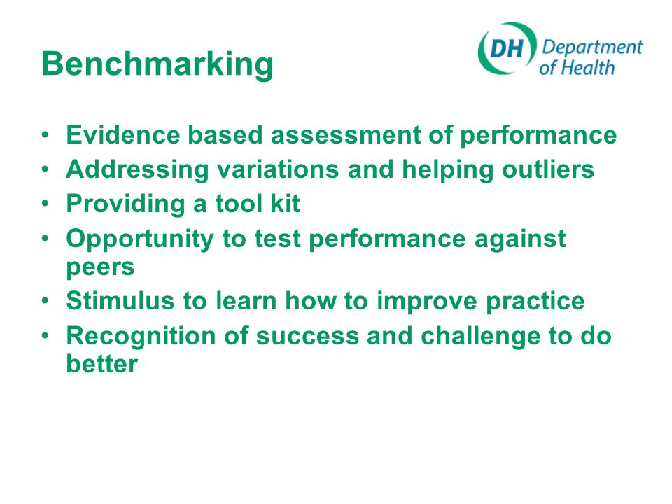 Benchmarking Evidence based assessment of performance Addressing variations and helping outliers Providing a tool kit Opportunity to test performance against peers Stimulus to learn how to improve practice Recognition of success and challenge to do better