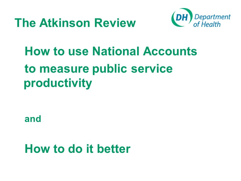 How National Accounts Measure Public Services Traditionally, output = input From 1997, System for National Accounts changed: measure outputs via activities UK early implementer – health (cost weighted activity index), schools (pupil days and quality adjustment), social services, social security admin ONS began publishing productivity articles