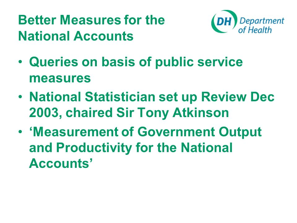 Atkinson Report Jan 2005 9 principles output should be measured in a way that is adjusted for quality, taking account of the attributable incremental contribution of the service to the outcome Specific recommendations for improvement to measures used in NA Encouraged ONS productivity articles UK Centre for Measurement of Government Activity