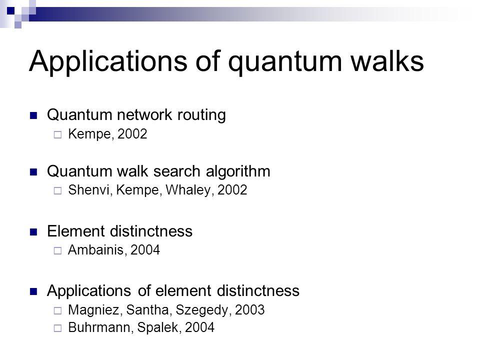 Applications of quantum walks Quantum network routing Kempe, 2002 Quantum walk search algorithm Shenvi, Kempe, Whaley, 2002 Element distinctness Ambai