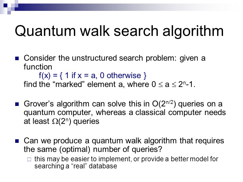 Quantum walk search algorithm Consider the unstructured search problem: given a function f(x) = { 1 if x = a, 0 otherwise } find the marked element a,