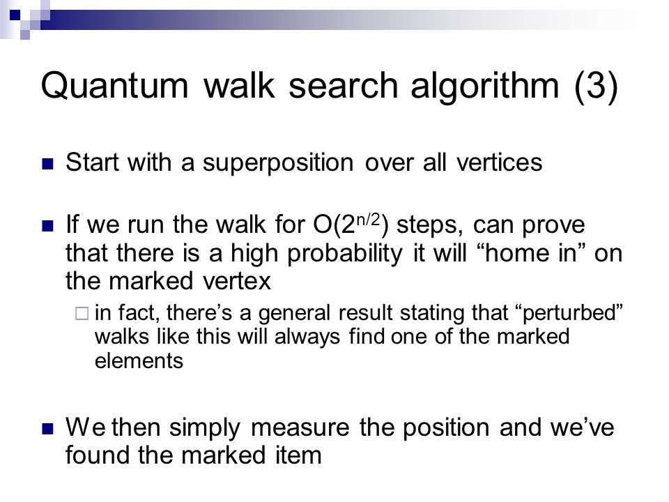 Quantum walk search algorithm (3) Start with a superposition over all vertices If we run the walk for O(2 n/2 ) steps, can prove that there is a high