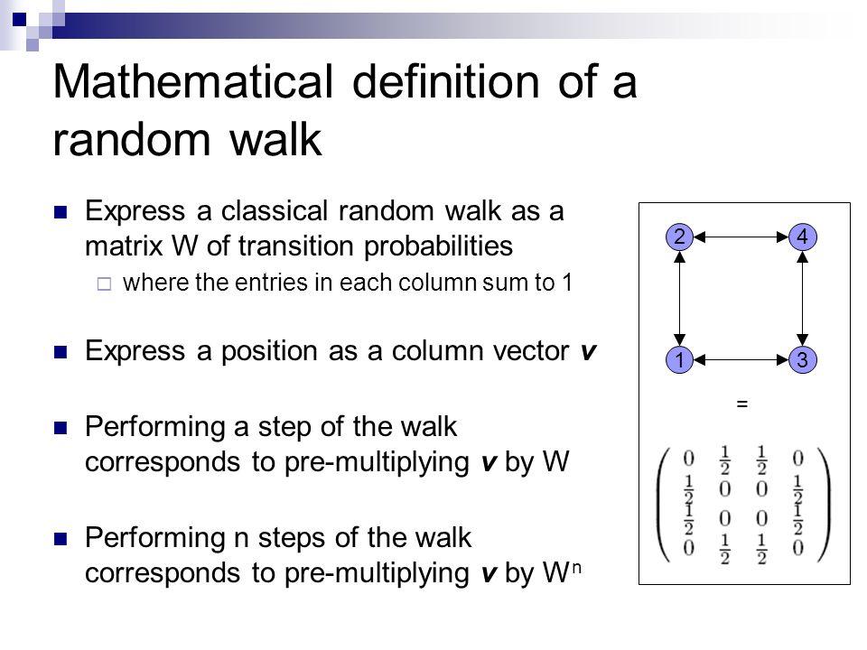 Mathematical definition of a random walk Express a classical random walk as a matrix W of transition probabilities where the entries in each column su