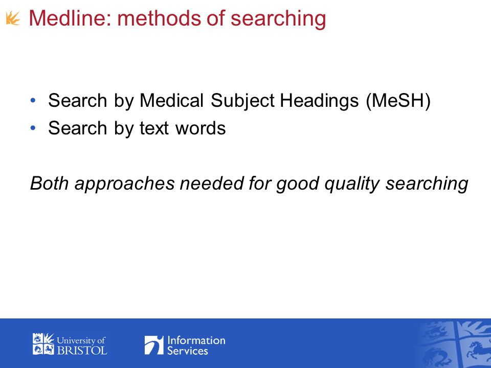 Medline: methods of searching Search by Medical Subject Headings (MeSH) Search by text words Both approaches needed for good quality searching