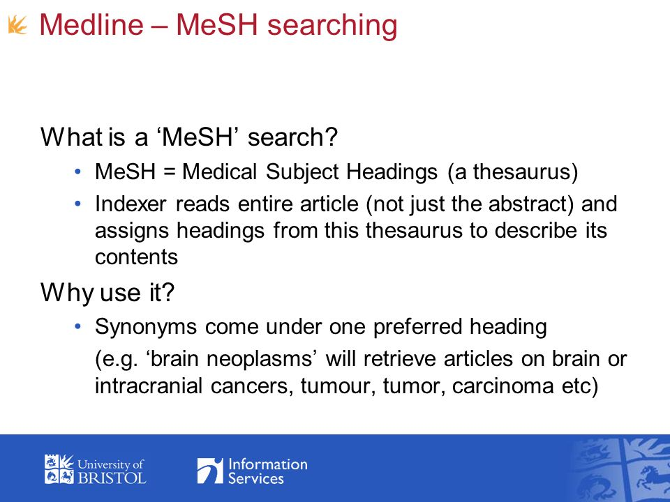 Medline – MeSH searching What is a MeSH search? MeSH = Medical Subject Headings (a thesaurus) Indexer reads entire article (not just the abstract) and
