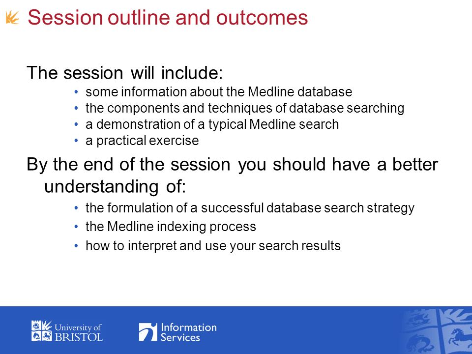 Session outline and outcomes The session will include: some information about the Medline database the components and techniques of database searching a demonstration of a typical Medline search a practical exercise By the end of the session you should have a better understanding of: the formulation of a successful database search strategy the Medline indexing process how to interpret and use your search results