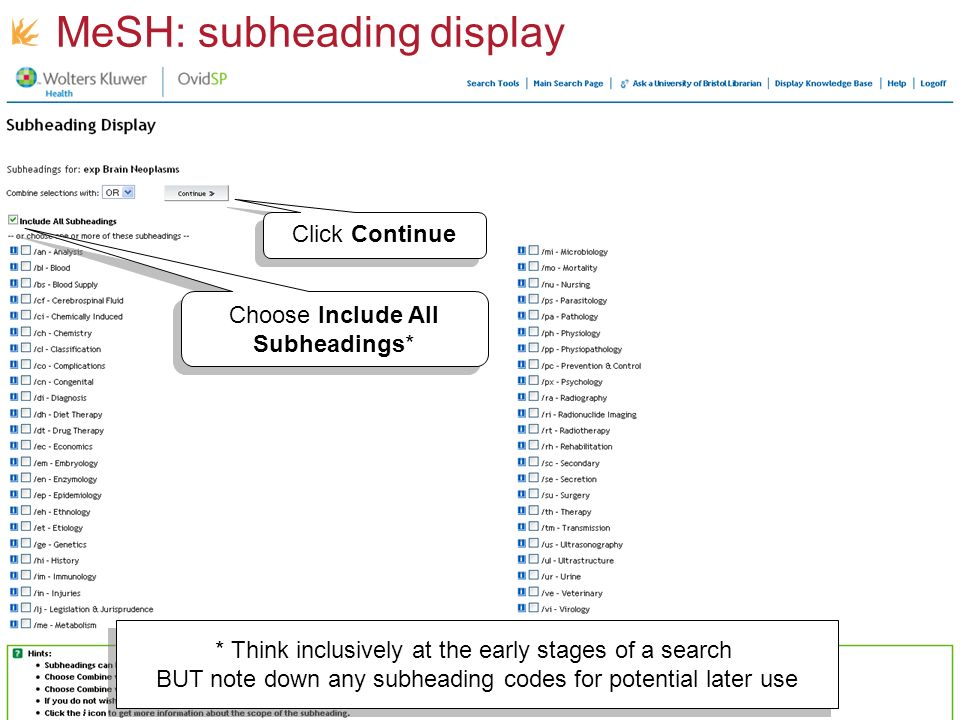 MeSH: subheading display Choose Include All Subheadings* * Think inclusively at the early stages of a search BUT note down any subheading codes for potential later use * Think inclusively at the early stages of a search BUT note down any subheading codes for potential later use Click Continue