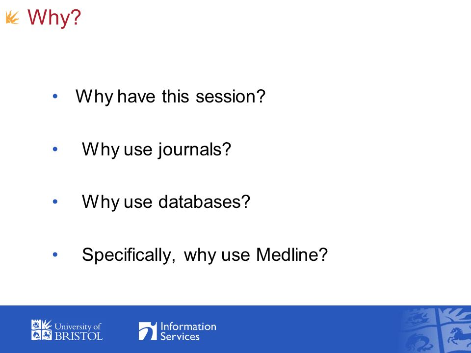 Why? Why have this session? Why use journals? Why use databases? Specifically, why use Medline?