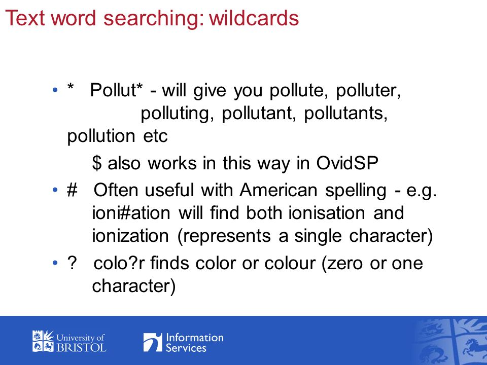 * Pollut* - will give you pollute, polluter, polluting, pollutant, pollutants, pollution etc $ also works in this way in OvidSP # Often useful with American spelling - e.g.