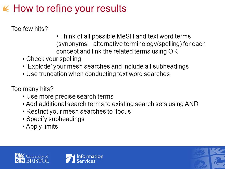 How to refine your results Too few hits? Think of all possible MeSH and text word terms (synonyms, alternative terminology/spelling) for each concept