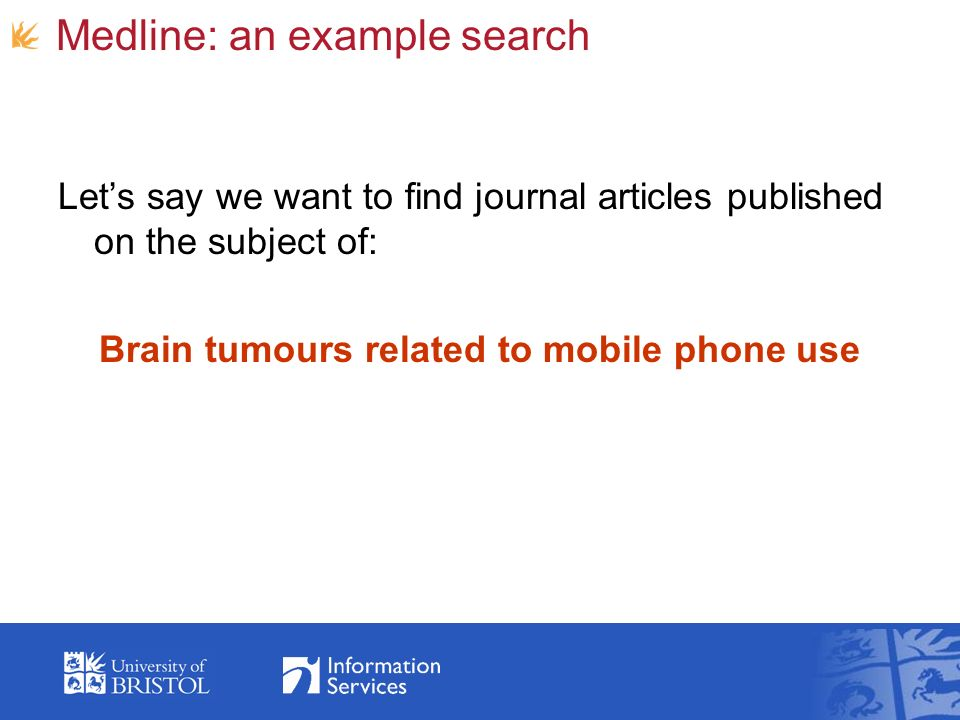 Medline: an example search Lets say we want to find journal articles published on the subject of: Brain tumours related to mobile phone use