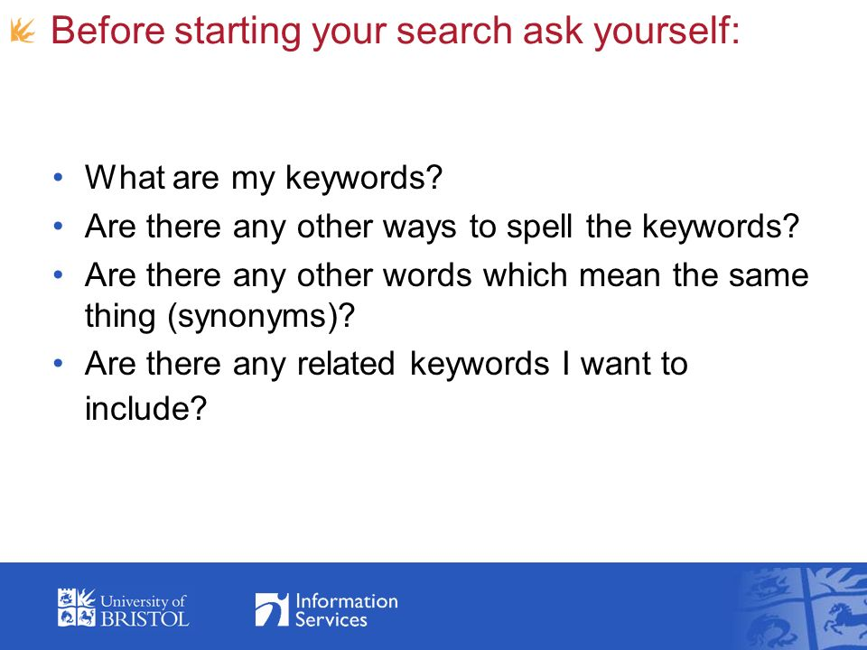 Before starting your search ask yourself: What are my keywords? Are there any other ways to spell the keywords? Are there any other words which mean t