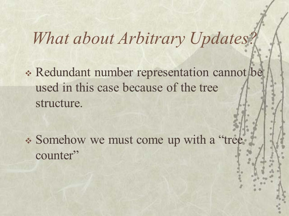 What about Arbitrary Updates? Redundant number representation cannot be used in this case because of the tree structure. Somehow we must come up with