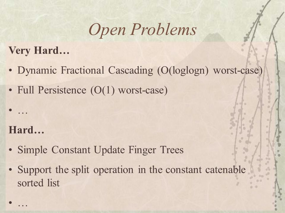 Open Problems Very Hard… Dynamic Fractional Cascading (O(loglogn) worst-case) Full Persistence (O(1) worst-case) … Hard… Simple Constant Update Finger