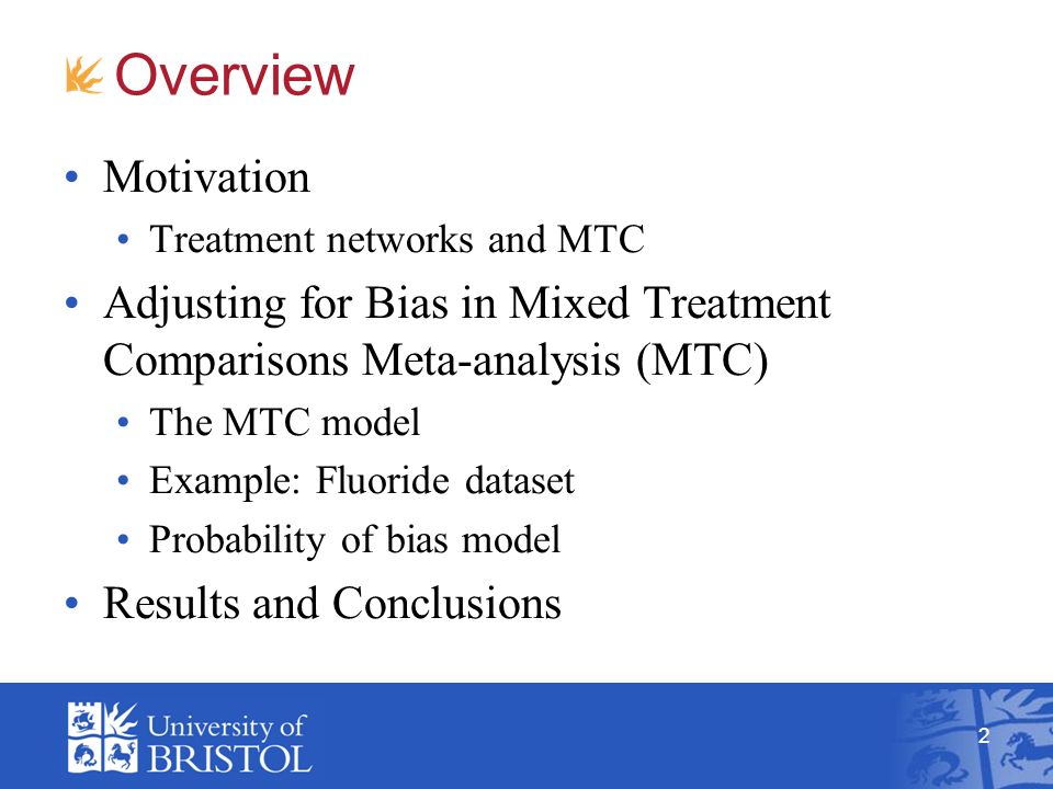 2 Overview Motivation Treatment networks and MTC Adjusting for Bias in Mixed Treatment Comparisons Meta-analysis (MTC) The MTC model Example: Fluoride dataset Probability of bias model Results and Conclusions