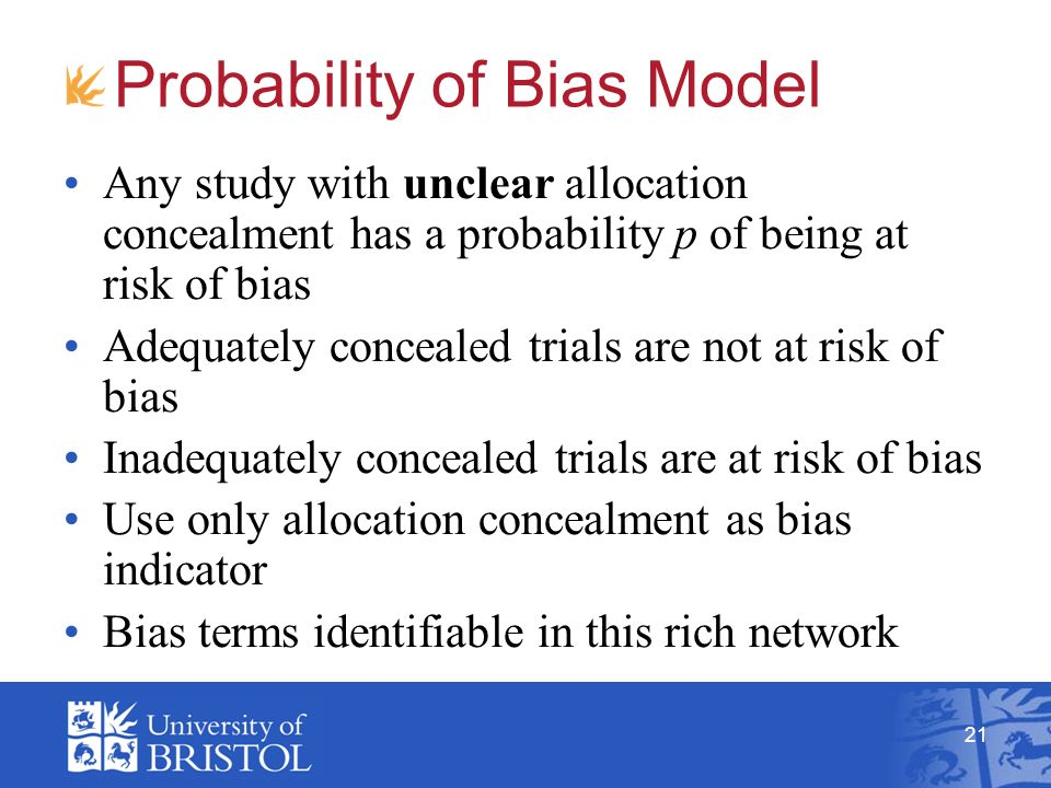 21 Probability of Bias Model Any study with unclear allocation concealment has a probability p of being at risk of bias Adequately concealed trials are not at risk of bias Inadequately concealed trials are at risk of bias Use only allocation concealment as bias indicator Bias terms identifiable in this rich network