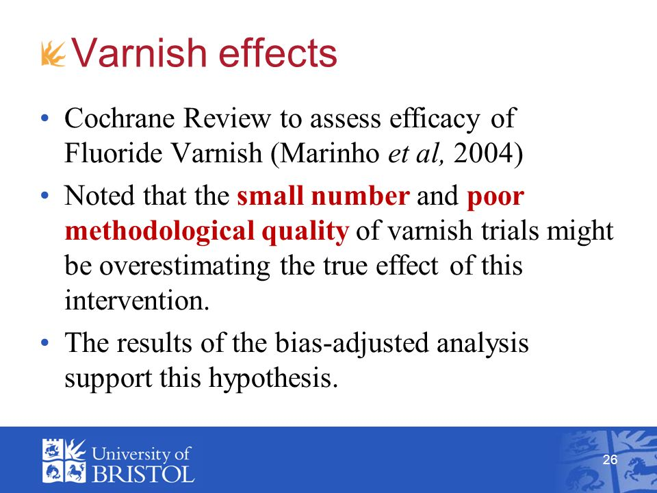 Varnish effects Cochrane Review to assess efficacy of Fluoride Varnish (Marinho et al, 2004) Noted that the small number and poor methodological quality of varnish trials might be overestimating the true effect of this intervention.