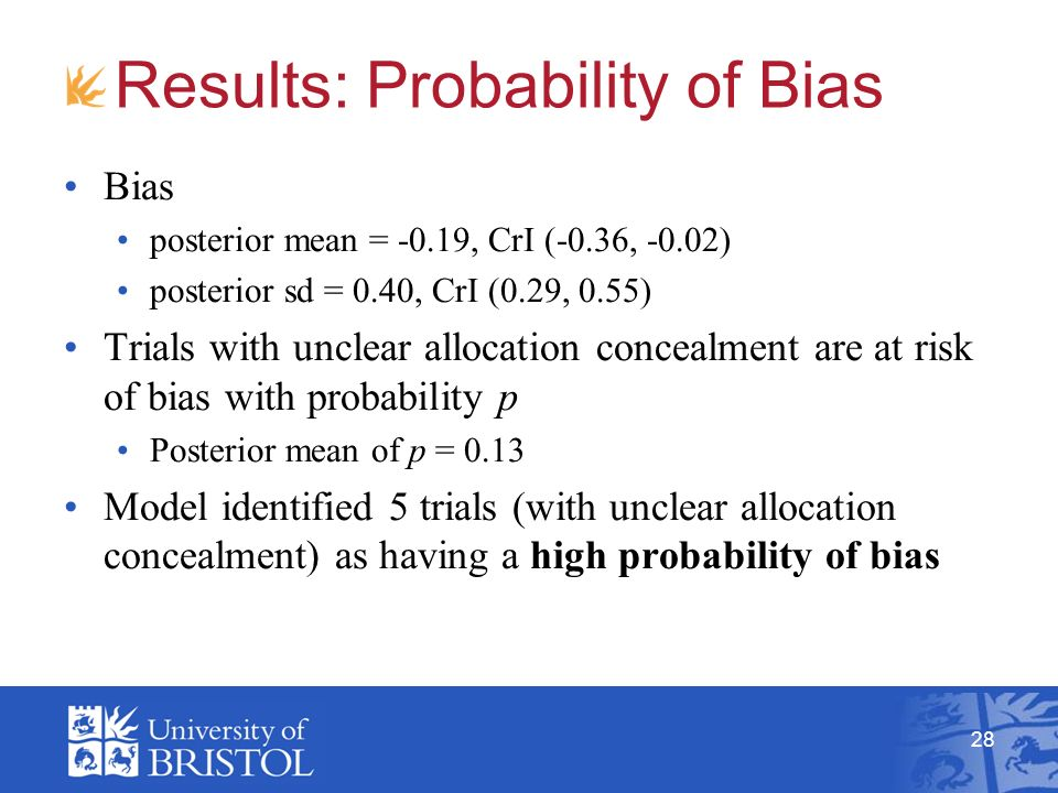28 Results: Probability of Bias Bias posterior mean = -0.19, CrI (-0.36, -0.02) posterior sd = 0.40, CrI (0.29, 0.55) Trials with unclear allocation concealment are at risk of bias with probability p Posterior mean of p = 0.13 Model identified 5 trials (with unclear allocation concealment) as having a high probability of bias
