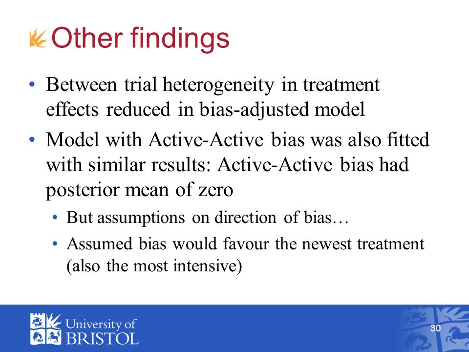 30 Other findings Between trial heterogeneity in treatment effects reduced in bias-adjusted model Model with Active-Active bias was also fitted with similar results: Active-Active bias had posterior mean of zero But assumptions on direction of bias… Assumed bias would favour the newest treatment (also the most intensive)
