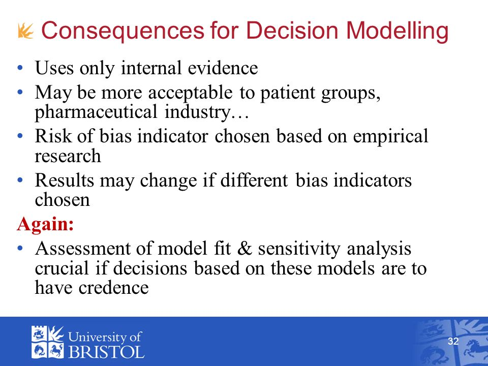 32 Consequences for Decision Modelling Uses only internal evidence May be more acceptable to patient groups, pharmaceutical industry… Risk of bias indicator chosen based on empirical research Results may change if different bias indicators chosen Again: Assessment of model fit & sensitivity analysis crucial if decisions based on these models are to have credence