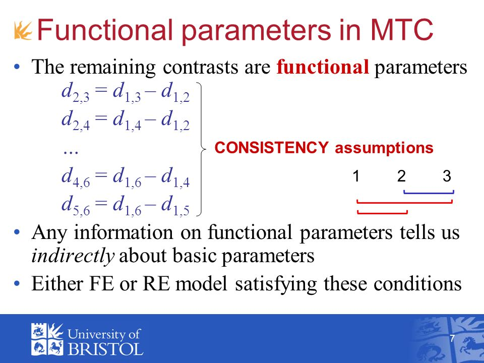 7 Functional parameters in MTC The remaining contrasts are functional parameters d 2,3 = d 1,3 – d 1,2 d 2,4 = d 1,4 – d 1,2 … d 4,6 = d 1,6 – d 1,4 d 5,6 = d 1,6 – d 1,5 Any information on functional parameters tells us indirectly about basic parameters Either FE or RE model satisfying these conditions CONSISTENCY assumptions 123