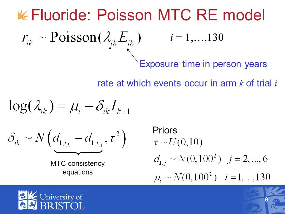 9 Fluoride: Poisson MTC RE model rate at which events occur in arm k of trial i Exposure time in person years MTC consistency equations Priors i = 1,…,130