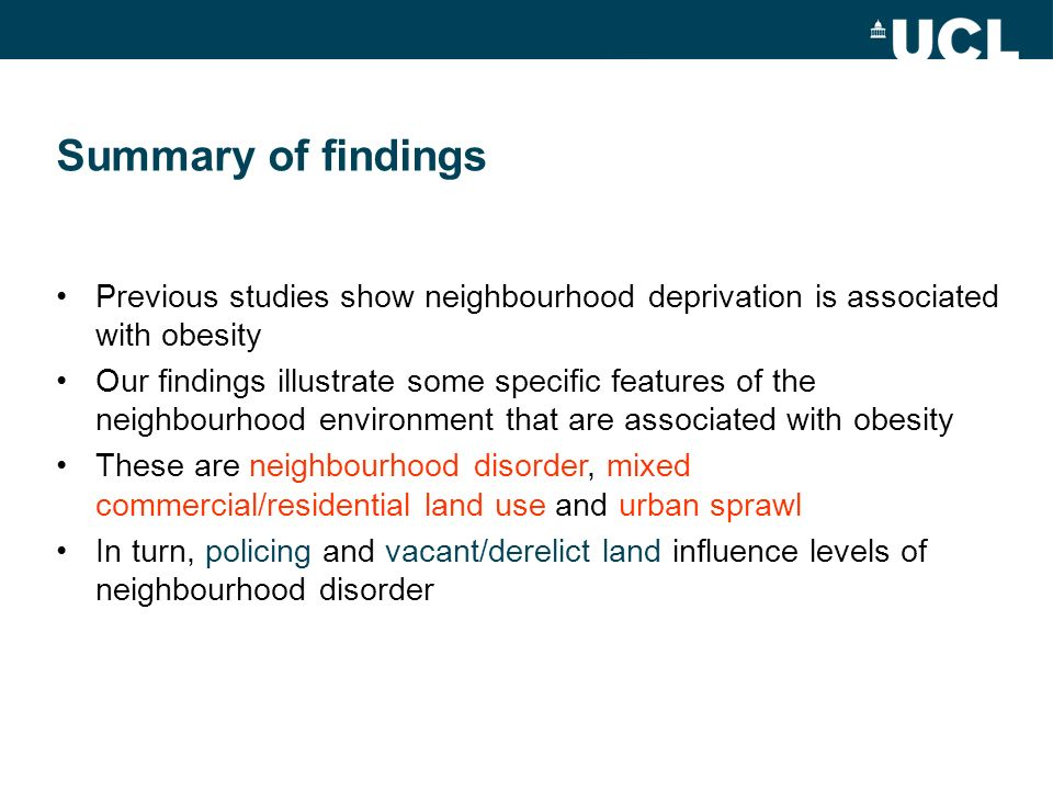 Summary of findings Previous studies show neighbourhood deprivation is associated with obesity Our findings illustrate some specific features of the neighbourhood environment that are associated with obesity These are neighbourhood disorder, mixed commercial/residential land use and urban sprawl In turn, policing and vacant/derelict land influence levels of neighbourhood disorder