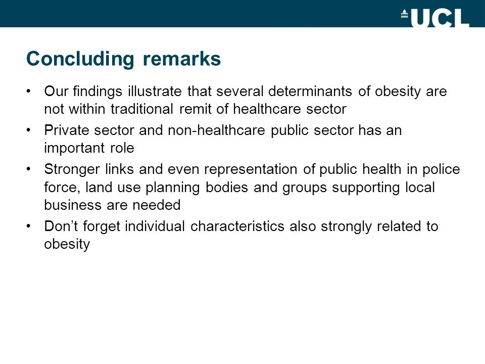 Concluding remarks Our findings illustrate that several determinants of obesity are not within traditional remit of healthcare sector Private sector and non-healthcare public sector has an important role Stronger links and even representation of public health in police force, land use planning bodies and groups supporting local business are needed Dont forget individual characteristics also strongly related to obesity