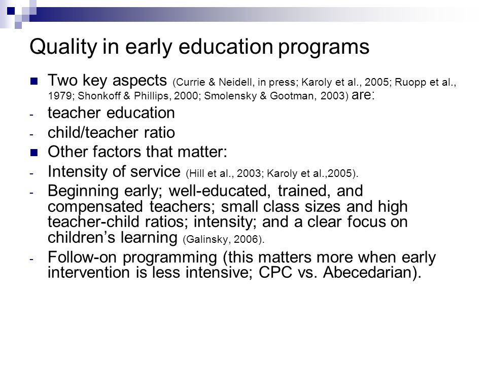 Quality in early education programs Two key aspects (Currie & Neidell, in press; Karoly et al., 2005; Ruopp et al., 1979; Shonkoff & Phillips, 2000; S