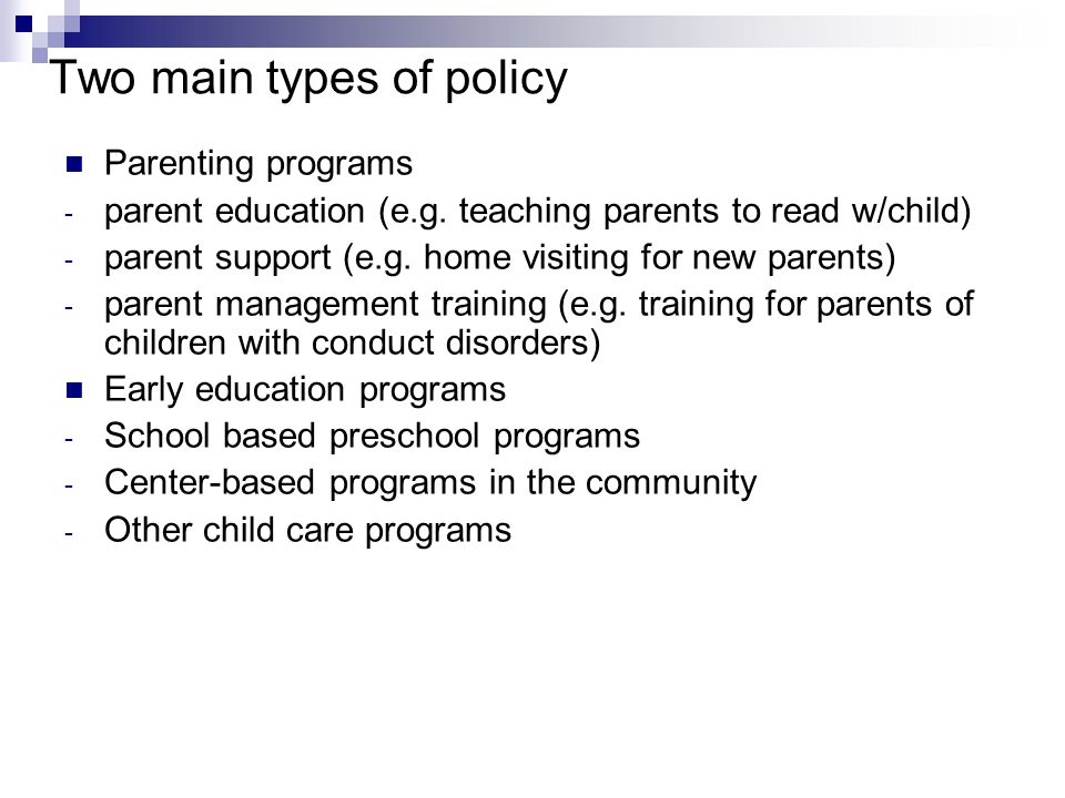 Two main types of policy Parenting programs - parent education (e.g. teaching parents to read w/child) - parent support (e.g. home visiting for new pa