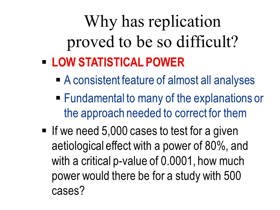Why has replication proved to be so difficult? LOW STATISTICAL POWER A consistent feature of almost all analyses Fundamental to many of the explanatio
