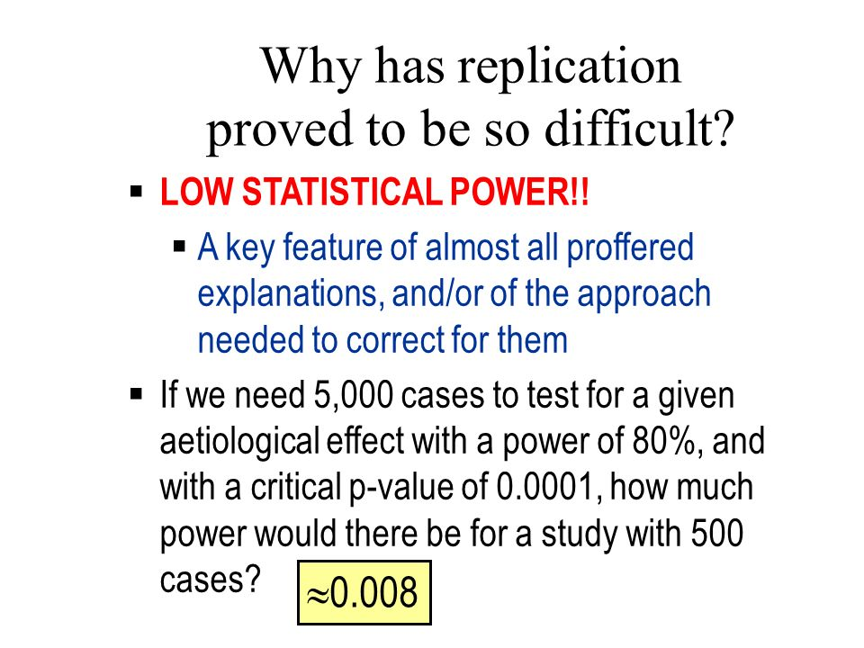 Why has replication proved to be so difficult? LOW STATISTICAL POWER!! A key feature of almost all proffered explanations, and/or of the approach need