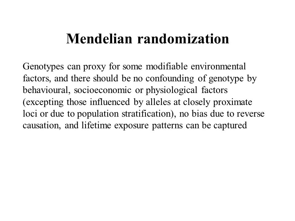 Mendelian randomization Genotypes can proxy for some modifiable environmental factors, and there should be no confounding of genotype by behavioural,
