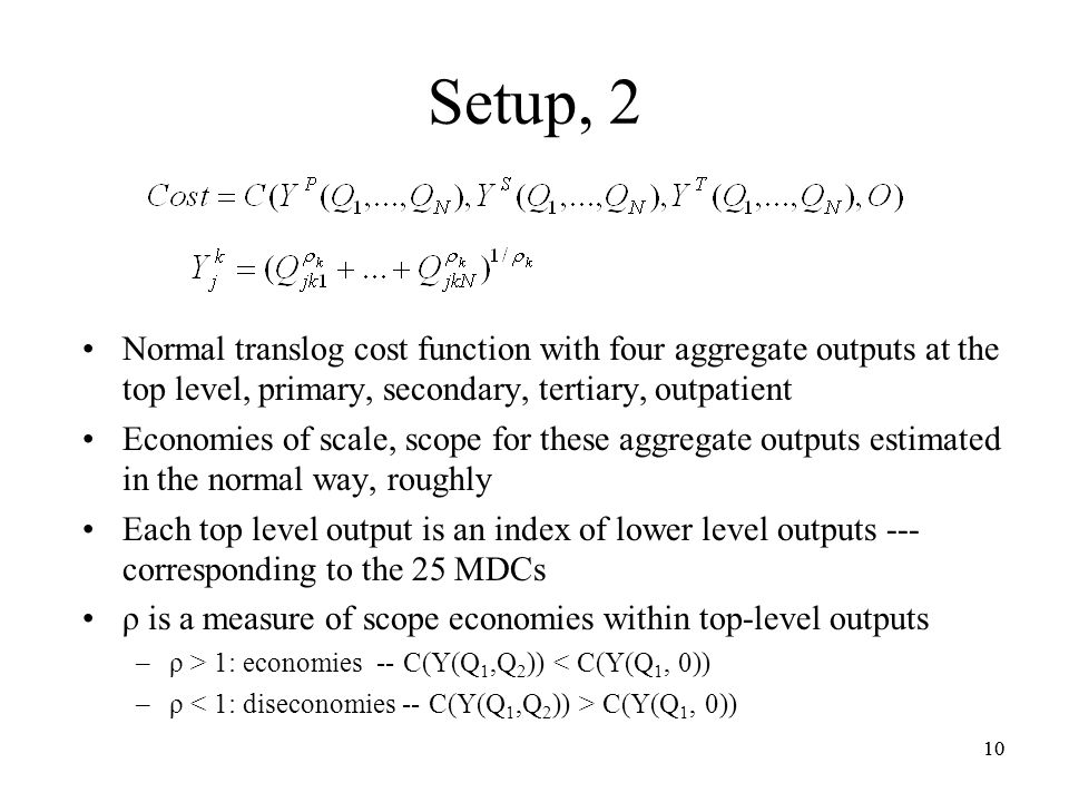 10 Setup, 2 Normal translog cost function with four aggregate outputs at the top level, primary, secondary, tertiary, outpatient Economies of scale, scope for these aggregate outputs estimated in the normal way, roughly Each top level output is an index of lower level outputs --- corresponding to the 25 MDCs ρ is a measure of scope economies within top-level outputs –ρ > 1: economies -- C(Y(Q 1,Q 2 )) < C(Y(Q 1, 0)) –ρ C(Y(Q 1, 0)) 10