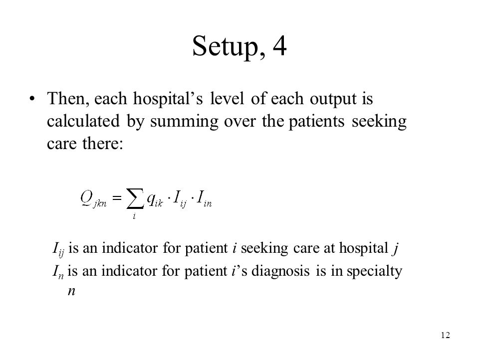 12 Setup, 4 Then, each hospitals level of each output is calculated by summing over the patients seeking care there: I ij is an indicator for patient i seeking care at hospital j I n is an indicator for patient is diagnosis is in specialty n