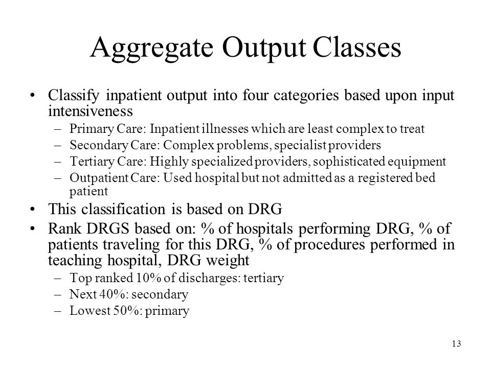 13 Aggregate Output Classes Classify inpatient output into four categories based upon input intensiveness –Primary Care: Inpatient illnesses which are least complex to treat –Secondary Care: Complex problems, specialist providers –Tertiary Care: Highly specialized providers, sophisticated equipment –Outpatient Care: Used hospital but not admitted as a registered bed patient This classification is based on DRG Rank DRGS based on: % of hospitals performing DRG, % of patients traveling for this DRG, % of procedures performed in teaching hospital, DRG weight –Top ranked 10% of discharges: tertiary –Next 40%: secondary –Lowest 50%: primary