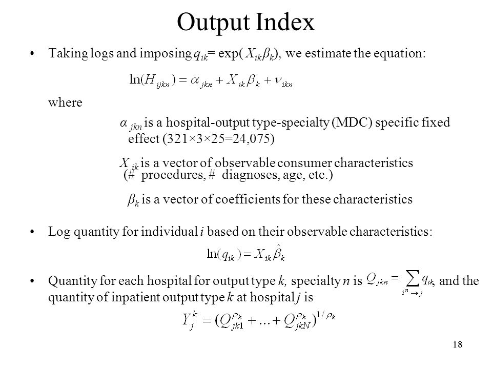 18 Output Index Taking logs and imposing q ik = exp( X ik β k ), we estimate the equation: where α jkn is a hospital-output type-specialty (MDC) specific fixed effect (321×3×25=24,075) X ik is a vector of observable consumer characteristics (# procedures, # diagnoses, age, etc.) β k is a vector of coefficients for these characteristics Log quantity for individual i based on their observable characteristics: Quantity for each hospital for output type k, specialty n is, and the quantity of inpatient output type k at hospital j is
