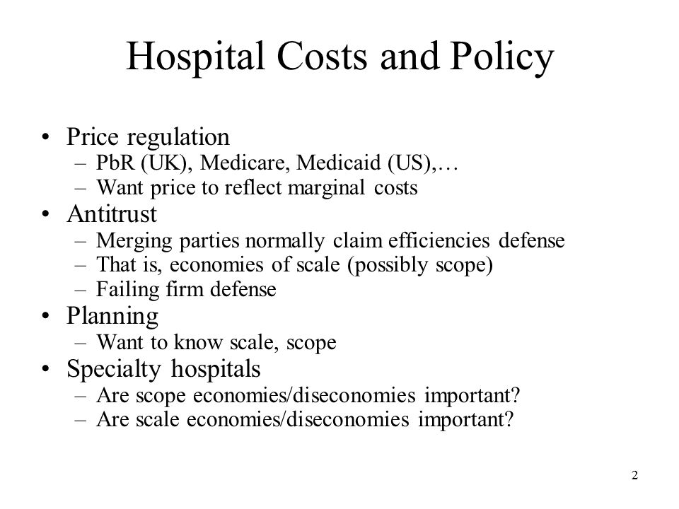 22 Hospital Costs and Policy Price regulation –PbR (UK), Medicare, Medicaid (US),… –Want price to reflect marginal costs Antitrust –Merging parties normally claim efficiencies defense –That is, economies of scale (possibly scope) –Failing firm defense Planning –Want to know scale, scope Specialty hospitals –Are scope economies/diseconomies important.