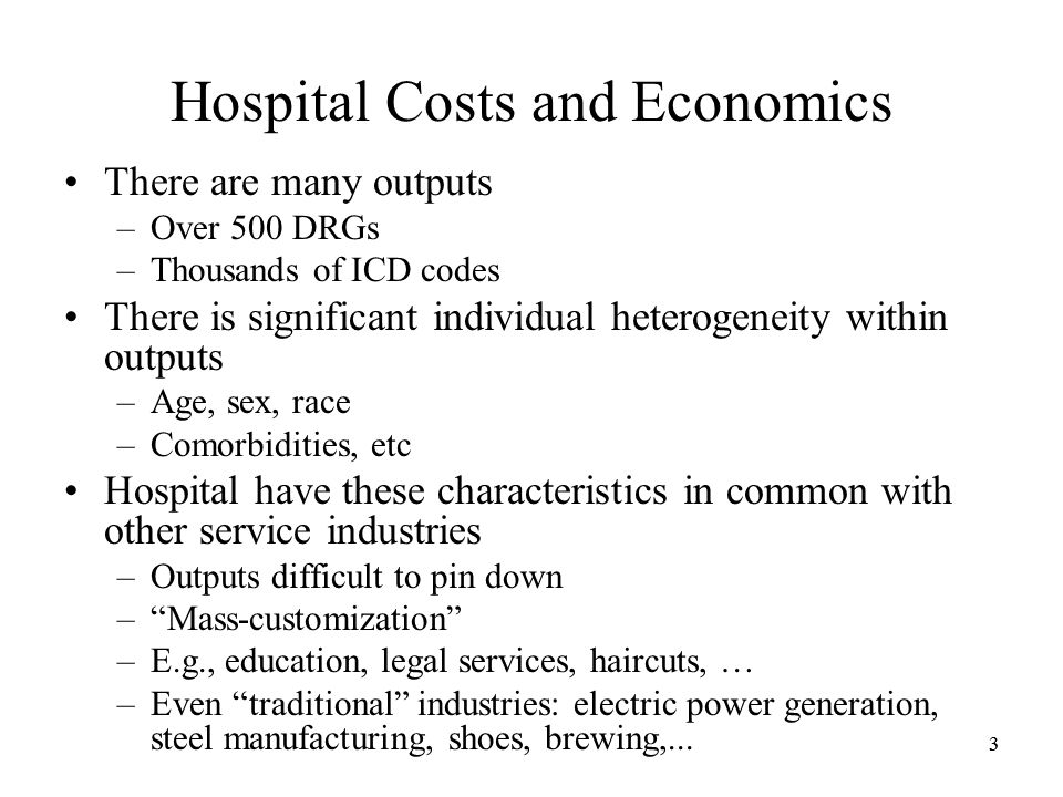 33 Hospital Costs and Economics There are many outputs –Over 500 DRGs –Thousands of ICD codes There is significant individual heterogeneity within outputs –Age, sex, race –Comorbidities, etc Hospital have these characteristics in common with other service industries –Outputs difficult to pin down –Mass-customization –E.g., education, legal services, haircuts, … –Even traditional industries: electric power generation, steel manufacturing, shoes, brewing,...