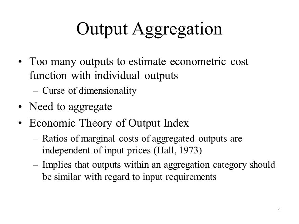 4 Output Aggregation Too many outputs to estimate econometric cost function with individual outputs –Curse of dimensionality Need to aggregate Economic Theory of Output Index –Ratios of marginal costs of aggregated outputs are independent of input prices (Hall, 1973) –Implies that outputs within an aggregation category should be similar with regard to input requirements