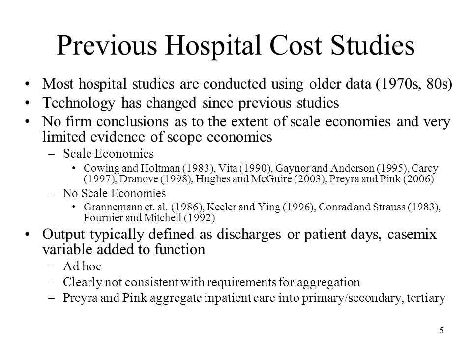 55 Previous Hospital Cost Studies Most hospital studies are conducted using older data (1970s, 80s) Technology has changed since previous studies No firm conclusions as to the extent of scale economies and very limited evidence of scope economies –Scale Economies Cowing and Holtman (1983), Vita (1990), Gaynor and Anderson (1995), Carey (1997), Dranove (1998), Hughes and McGuire (2003), Preyra and Pink (2006) –No Scale Economies Grannemann et.